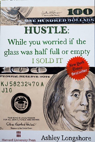 Ashley Longshore, Hustle: While You Worried If the Glass Was Half-Full or Empty I SOLD IT